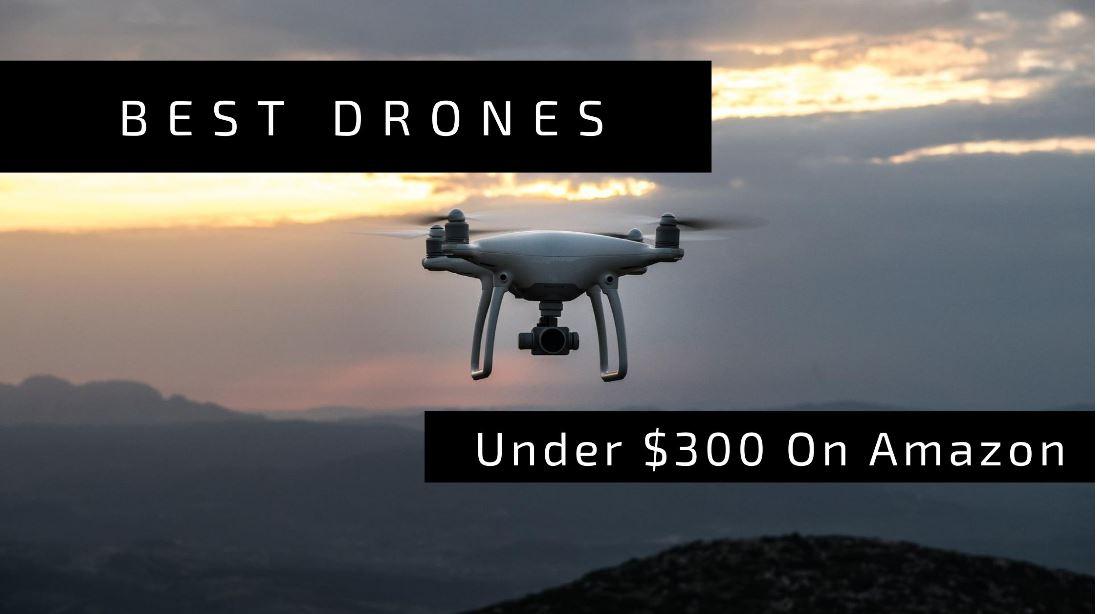Best Drones Under $300 To Buy in 2021 (September Updated)